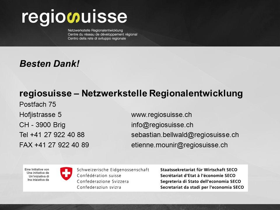 Besten Dank! regiosuisse – Netzwerkstelle Regionalentwicklung Postfach 75 Hofjistrasse 5 www.regiosuisse.ch CH - 3900 Brig info@regiosuisse.ch Tel +41