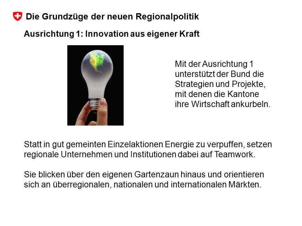 Ausrichtung 1: Innovation aus eigener Kraft Mit der Ausrichtung 1 unterstützt der Bund die Strategien und Projekte, mit denen die Kantone ihre Wirtsch