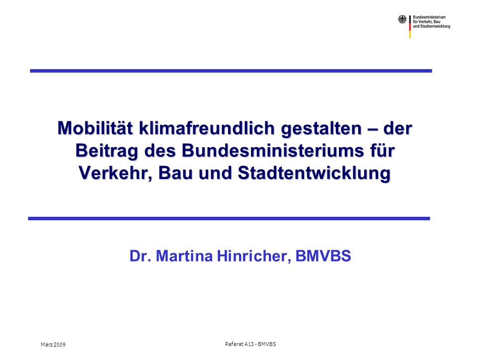 März 2009 Referat A13 - BMVBS Mobilität klimafreundlich gestalten – der Beitrag des Bundesministeriums für Verkehr, Bau und Stadtentwicklung Dr.