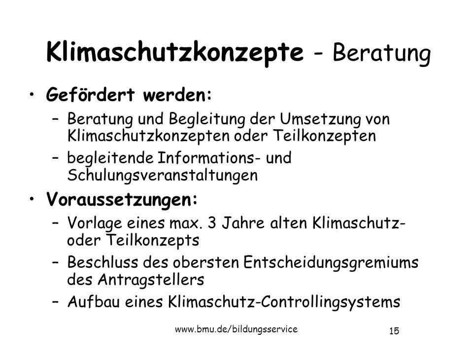 15 www.bmu.de/bildungsservice Klimaschutzkonzepte - Beratung Gefördert werden: –Beratung und Begleitung der Umsetzung von Klimaschutzkonzepten oder Teilkonzepten –begleitende Informations- und Schulungsveranstaltungen Voraussetzungen: –Vorlage eines max.