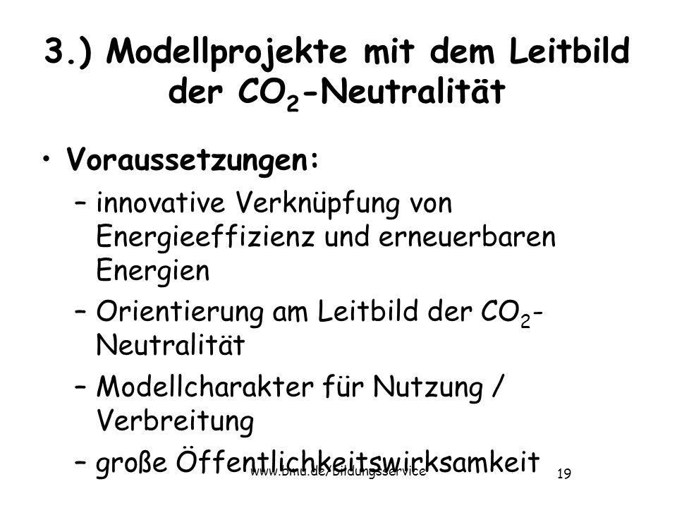 19 www.bmu.de/bildungsservice 3.) Modellprojekte mit dem Leitbild der CO 2 -Neutralität Voraussetzungen: –innovative Verknüpfung von Energieeffizienz und erneuerbaren Energien –Orientierung am Leitbild der CO 2 - Neutralität –Modellcharakter für Nutzung / Verbreitung –große Öffentlichkeitswirksamkeit