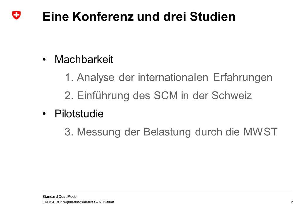 Standard Cost Model EVD/SECO/Regulierungsanalyse – N. Wallart 2 Eine Konferenz und drei Studien Machbarkeit 1.Analyse der internationalen Erfahrungen