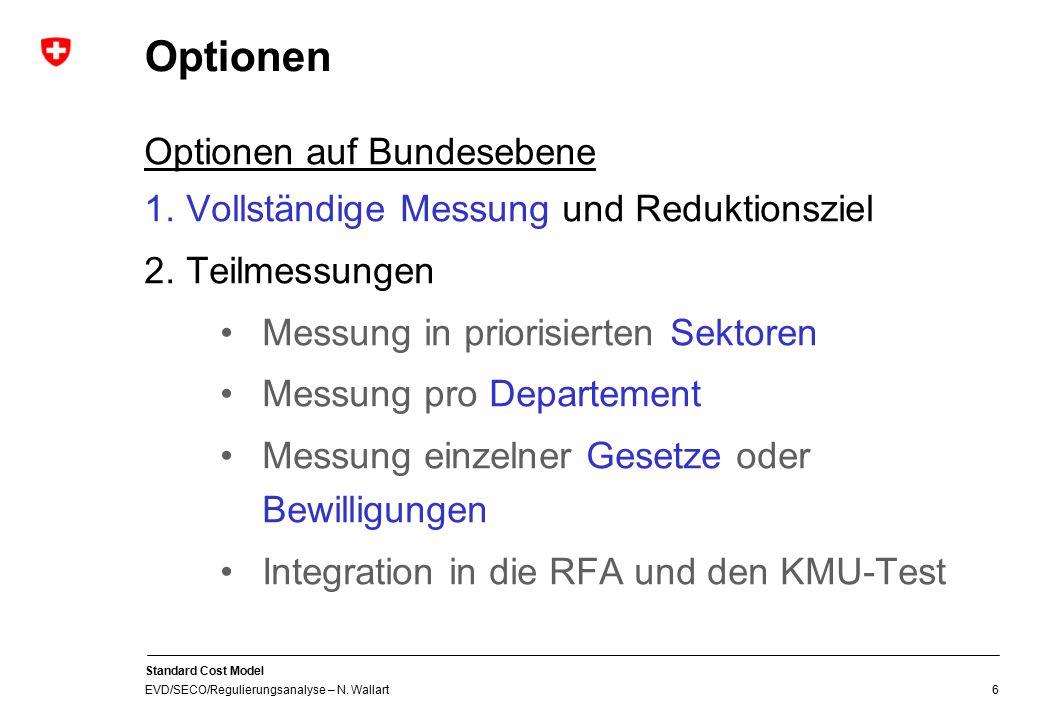 Standard Cost Model EVD/SECO/Regulierungsanalyse – N. Wallart 6 Optionen Optionen auf Bundesebene 1.Vollständige Messung und Reduktionsziel 2.Teilmess