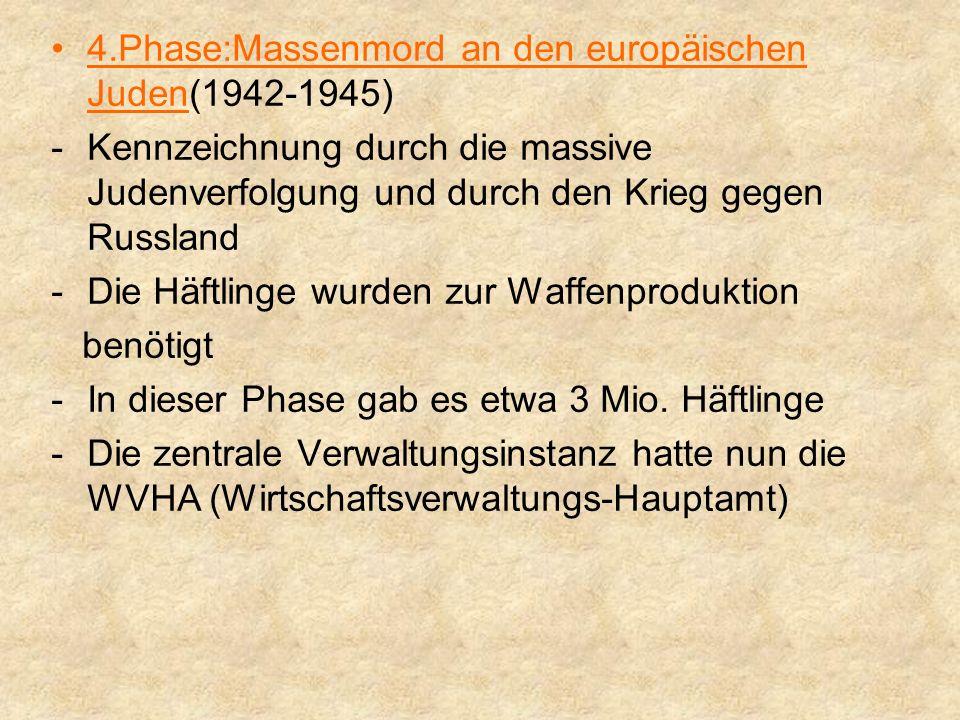 4.Phase:Massenmord an den europäischen Juden(1942-1945) -K-Kennzeichnung durch die massive Judenverfolgung und durch den Krieg gegen Russland -D-Die Häftlinge wurden zur Waffenproduktion benötigt -I-In dieser Phase gab es etwa 3 Mio.