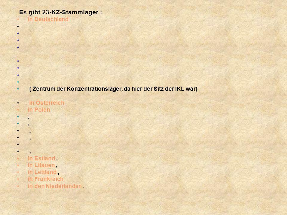 Es gibt 23-KZ-Stammlager : in Deutschland ( Zentrum der Konzentrationslager, da hier der Sitz der IKL war) in Österreich in Polen,, in Estland, in Litauen, in Lettland, in Frankreich in den Niederlanden.