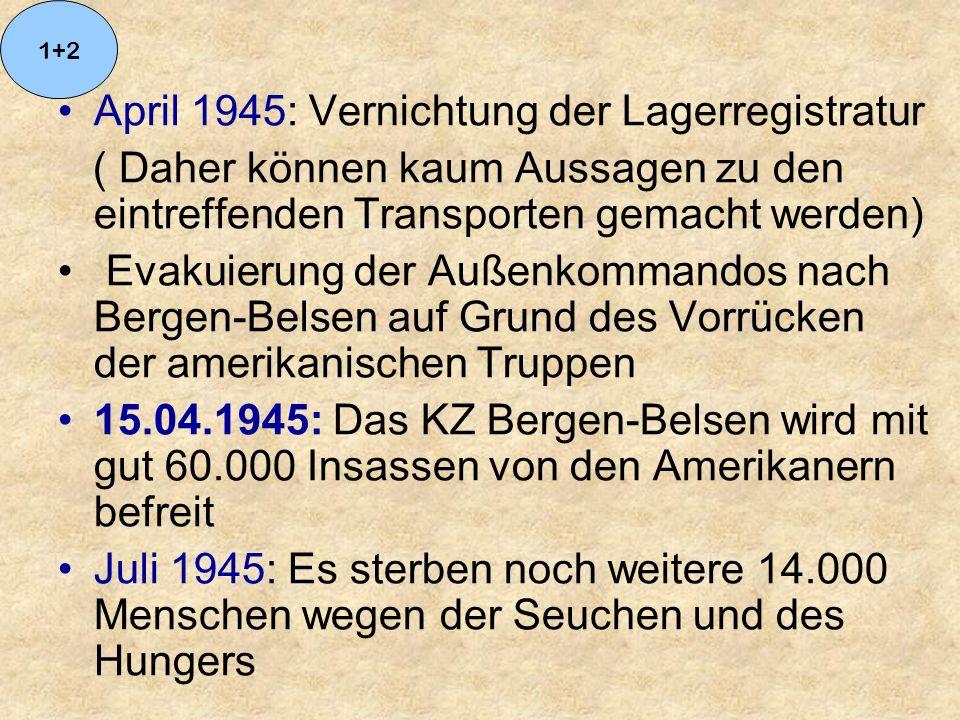 April 1945: Vernichtung der Lagerregistratur ( Daher können kaum Aussagen zu den eintreffenden Transporten gemacht werden) Evakuierung der Außenkommandos nach Bergen-Belsen auf Grund des Vorrücken der amerikanischen Truppen 15.04.1945: Das KZ Bergen-Belsen wird mit gut 60.000 Insassen von den Amerikanern befreit Juli 1945: Es sterben noch weitere 14.000 Menschen wegen der Seuchen und des Hungers 1+2
