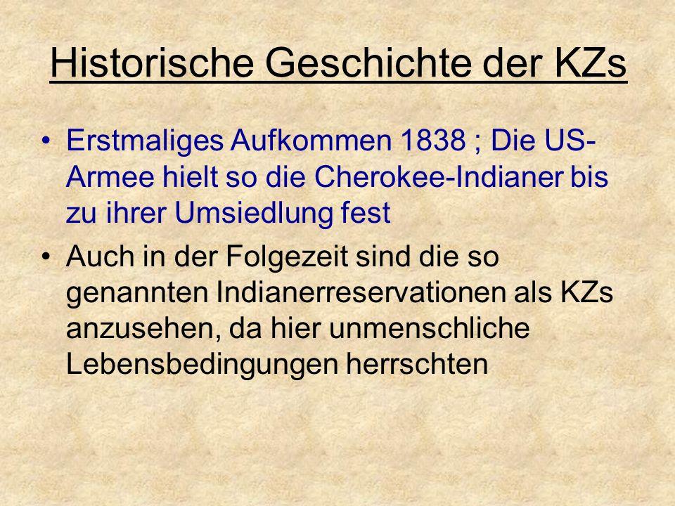 Historische Geschichte der KZs Erstmaliges Aufkommen 1838 ; Die US- Armee hielt so die Cherokee-Indianer bis zu ihrer Umsiedlung fest Auch in der Folgezeit sind die so genannten Indianerreservationen als KZs anzusehen, da hier unmenschliche Lebensbedingungen herrschten