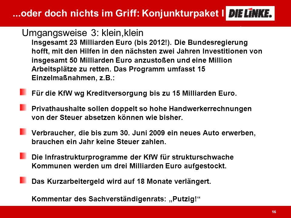 16...oder doch nichts im Griff: Konjunkturpaket I Insgesamt 23 Milliarden Euro (bis 2012!).