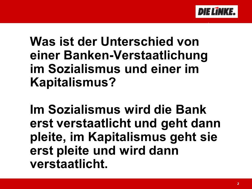 2 Der kleine Unterschied: Was ist der Unterschied von einer Banken-Verstaatlichung im Sozialismus und einer im Kapitalismus.