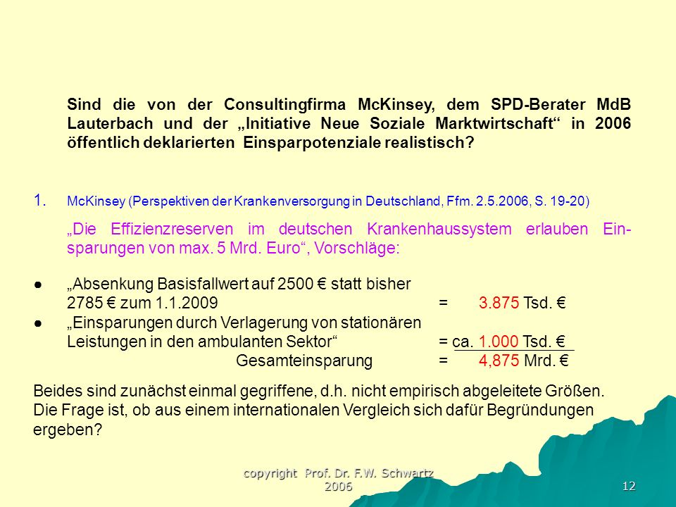 """copyright Prof. Dr. F.W. Schwartz 2006 12 Sind die von der Consultingfirma McKinsey, dem SPD-Berater MdB Lauterbach und der """"Initiative Neue Soziale M"""