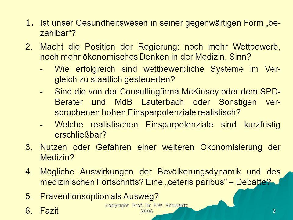 """copyright Prof. Dr. F.W. Schwartz 2006 2 1. Ist unser Gesundheitswesen in seiner gegenwärtigen Form """"be- zahlbar""""? 2.Macht die Position der Regierung:"""