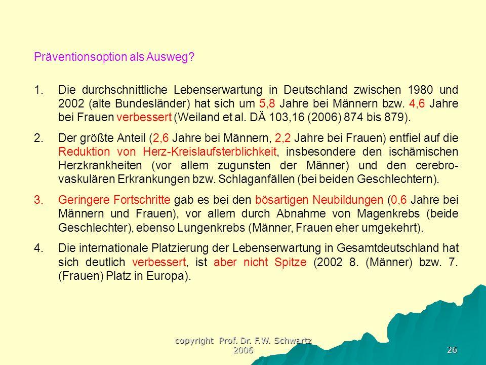 copyright Prof. Dr. F.W. Schwartz 2006 26 Präventionsoption als Ausweg? 1.Die durchschnittliche Lebenserwartung in Deutschland zwischen 1980 und 2002