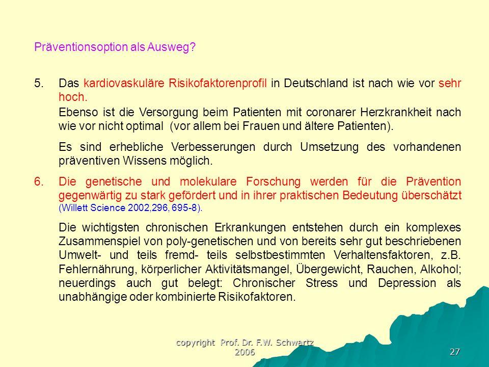 copyright Prof. Dr. F.W. Schwartz 2006 27 Präventionsoption als Ausweg? 5.Das kardiovaskuläre Risikofaktorenprofil in Deutschland ist nach wie vor seh