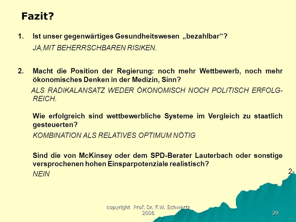 """copyright Prof. Dr. F.W. Schwartz 2006 29 Fazit? 1.Ist unser gegenwärtiges Gesundheitswesen """"bezahlbar""""? JA,MIT BEHERRSCHBAREN RISIKEN. 2.Macht die Po"""