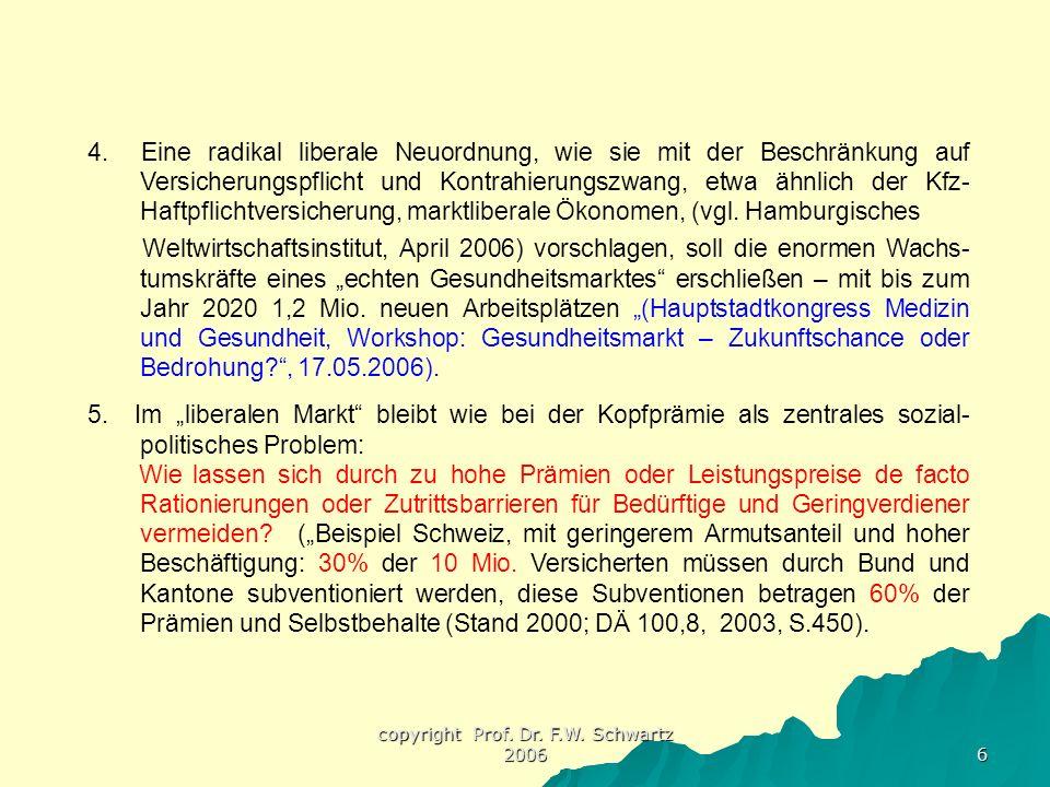 copyright Prof. Dr. F.W. Schwartz 2006 6 4. Eine radikal liberale Neuordnung, wie sie mit der Beschränkung auf Versicherungspflicht und Kontrahierungs