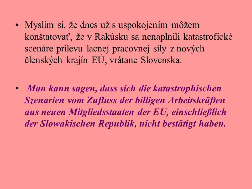 Myslím si, že dnes už s uspokojením môžem konštatovať, že v Rakúsku sa nenaplnili katastrofické scenáre prílevu lacnej pracovnej sily z nových členských krajín EÚ, vrátane Slovenska.