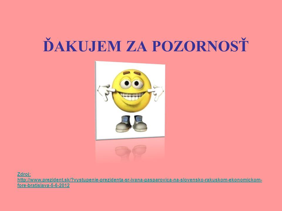 ĎAKUJEM ZA POZORNOSŤ Zdroj: http://www.prezident.sk/ vystupenie-prezidenta-sr-ivana-gasparovica-na-slovensko-rakuskom-ekonomickom- fore-bratislava-5-6-2012