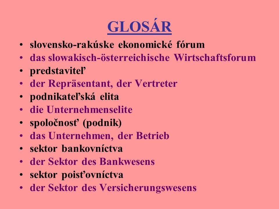 GLOSÁR slovensko-rakúske ekonomické fórum das slowakisch-österreichische Wirtschaftsforum predstaviteľ der Repräsentant, der Vertreter podnikateľská elita die Unternehmenselite spoločnosť (podnik) das Unternehmen, der Betrieb sektor bankovníctva der Sektor des Bankwesens sektor poisťovníctva der Sektor des Versicherungswesens