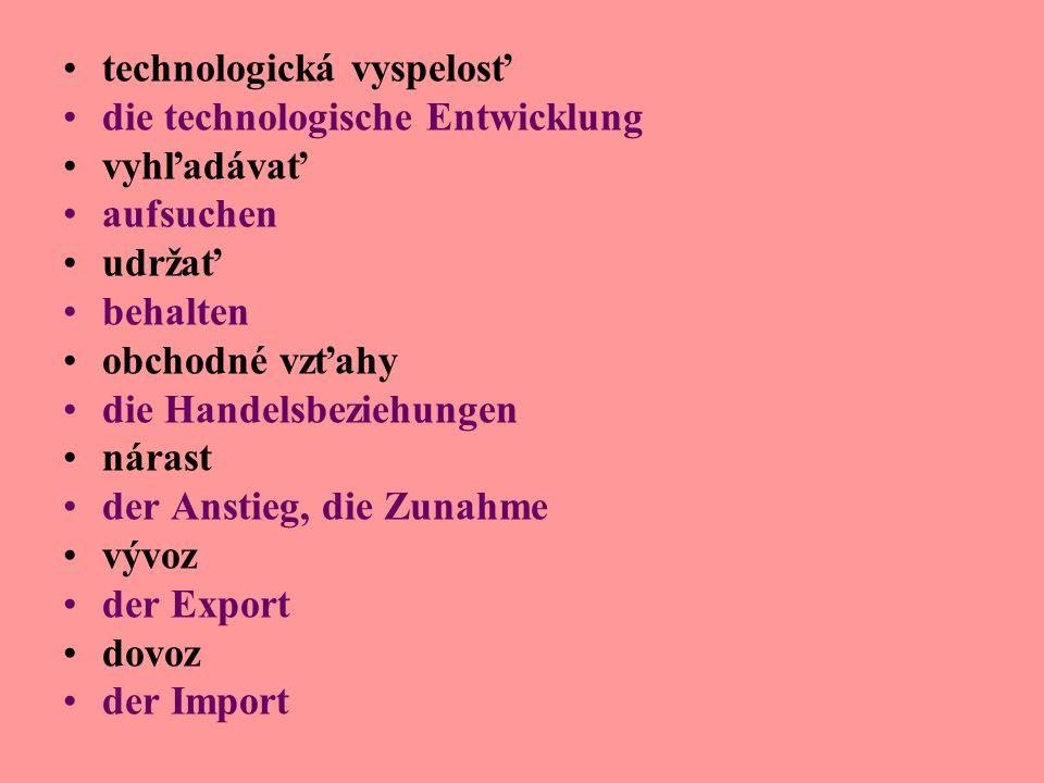 technologická vyspelosť die technologische Entwicklung vyhľadávať aufsuchen udržať behalten obchodné vzťahy die Handelsbeziehungen nárast der Anstieg, die Zunahme vývoz der Export dovoz der Import