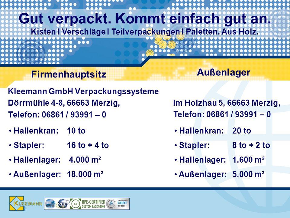 Kontakt Kleemann GmbH Verpackungssysteme Dörrmühle 4-8, 66663 Merzig, Telefon: 06861 / 93991 – 0 Hallenkran: 10 to Stapler: 16 to + 4 to Hallenlager: 4.000 m² Außenlager: 18.000 m² Firmenhauptsitz Außenlager Im Holzhau 5, 66663 Merzig, Telefon: 06861 / 93991 – 0 Hallenkran: 20 to Stapler: 8 to + 2 to Hallenlager: 1.600 m² Außenlager: 5.000 m² Gut verpackt.