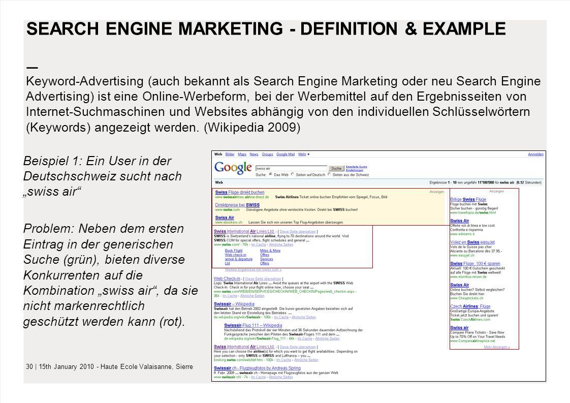 – 30 | 15th January 2010 - Haute Ecole Valaisanne, Sierre SEARCH ENGINE MARKETING - DEFINITION & EXAMPLE Keyword-Advertising (auch bekannt als Search Engine Marketing oder neu Search Engine Advertising) ist eine Online-Werbeform, bei der Werbemittel auf den Ergebnisseiten von Internet-Suchmaschinen und Websites abhängig von den individuellen Schlüsselwörtern (Keywords) angezeigt werden.