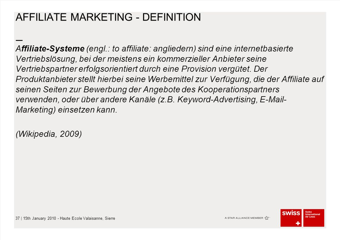 – 37 | 15th January 2010 - Haute Ecole Valaisanne, Sierre AFFILIATE MARKETING - DEFINITION Affiliate-Systeme (engl.: to affiliate: angliedern) sind eine internetbasierte Vertriebslösung, bei der meistens ein kommerzieller Anbieter seine Vertriebspartner erfolgsorientiert durch eine Provision vergütet.