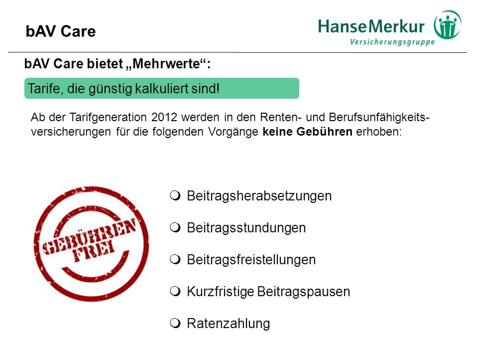 """bAV Care bAV Care bietet """"Mehrwerte :  Beitragsherabsetzungen  Beitragsstundungen  Beitragsfreistellungen  Kurzfristige Beitragspausen  Ratenzahlung Tarife, die günstig kalkuliert sind."""