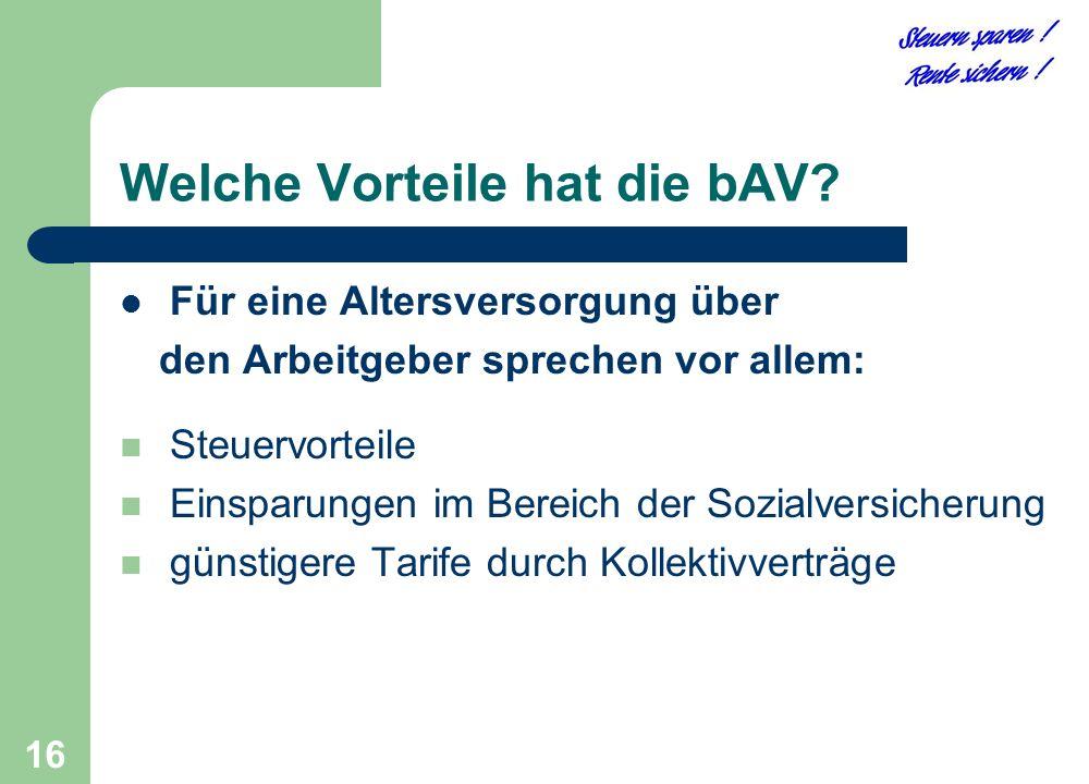 16 Welche Vorteile hat die bAV? Für eine Altersversorgung über den Arbeitgeber sprechen vor allem: Steuervorteile Einsparungen im Bereich der Sozialve