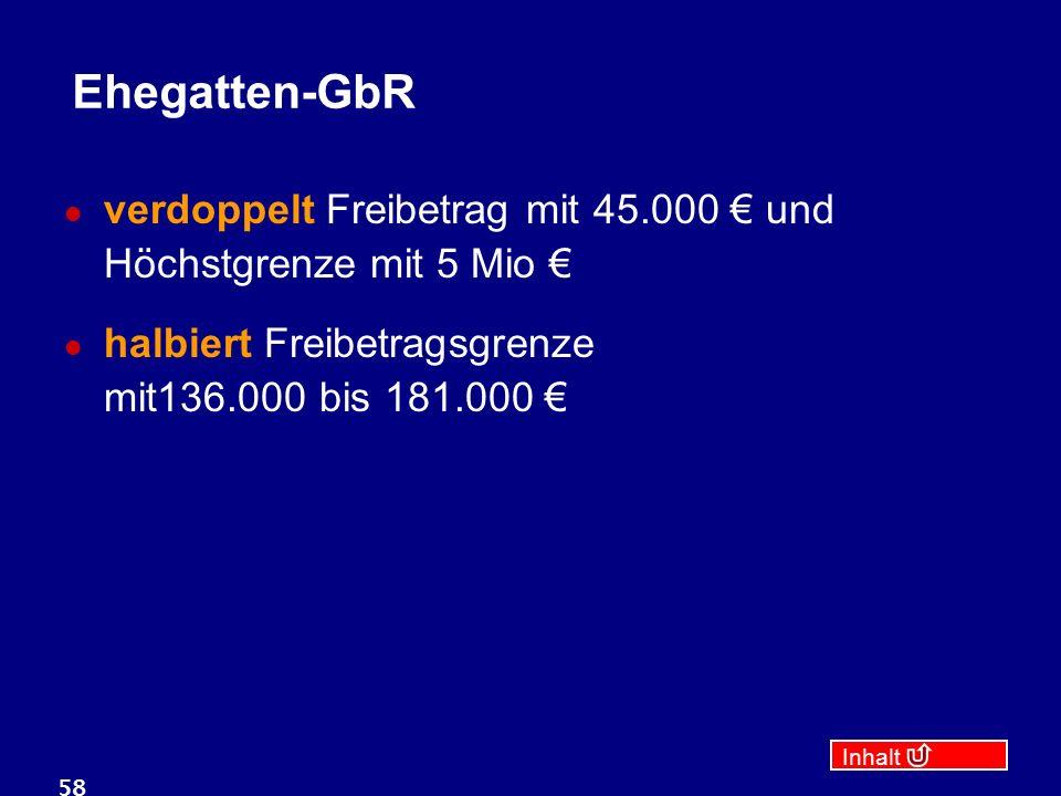 Inhalt 58 Ehegatten-GbR verdoppelt Freibetrag mit 45.000 € und Höchstgrenze mit 5 Mio € halbiert Freibetragsgrenze mit136.000 bis 181.000 €