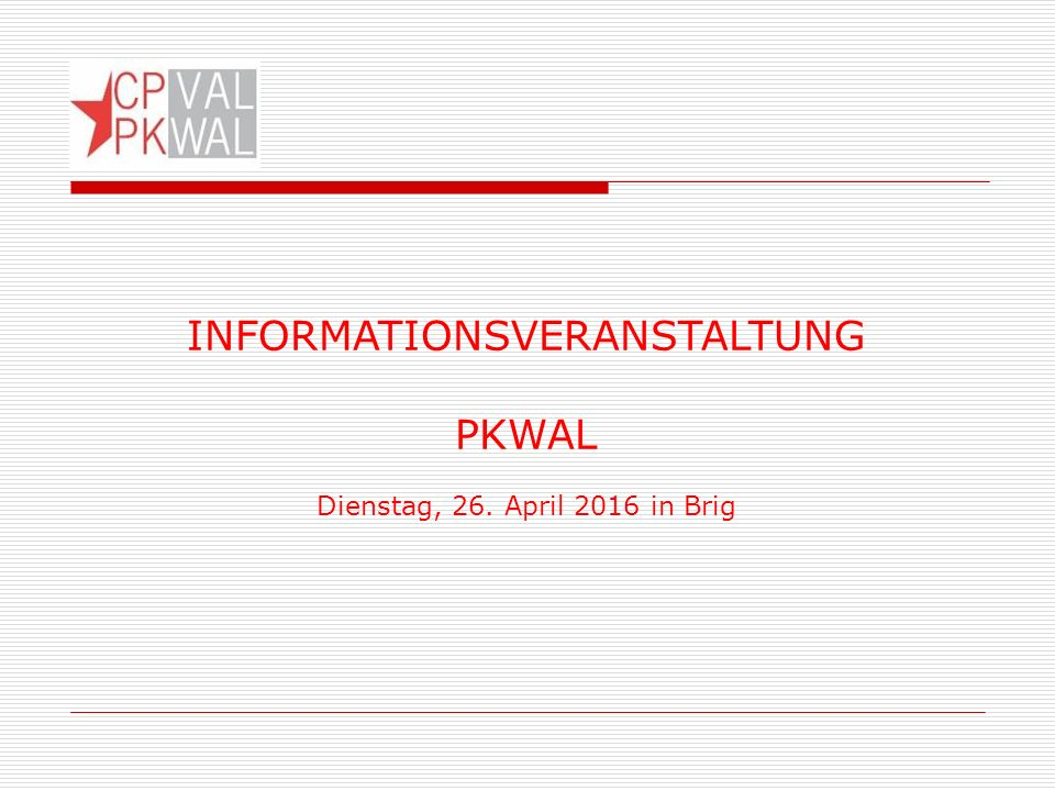 INFORMATIONSVERANSTALTUNG PKWAL Dienstag, 26. April 2016 in Brig