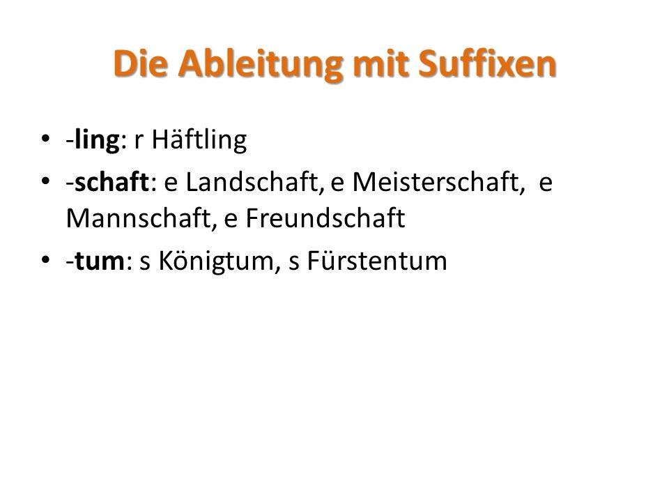 Die Ableitung mit Suffixen -ling: r Häftling -schaft: e Landschaft, e Meisterschaft, e Mannschaft, e Freundschaft -tum: s Königtum, s Fürstentum
