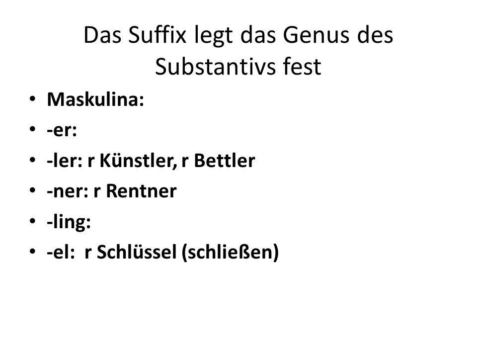 Das Suffix legt das Genus des Substantivs fest Maskulina: -er: -ler: r Künstler, r Bettler -ner: r Rentner -ling: -el: r Schlüssel (schließen)