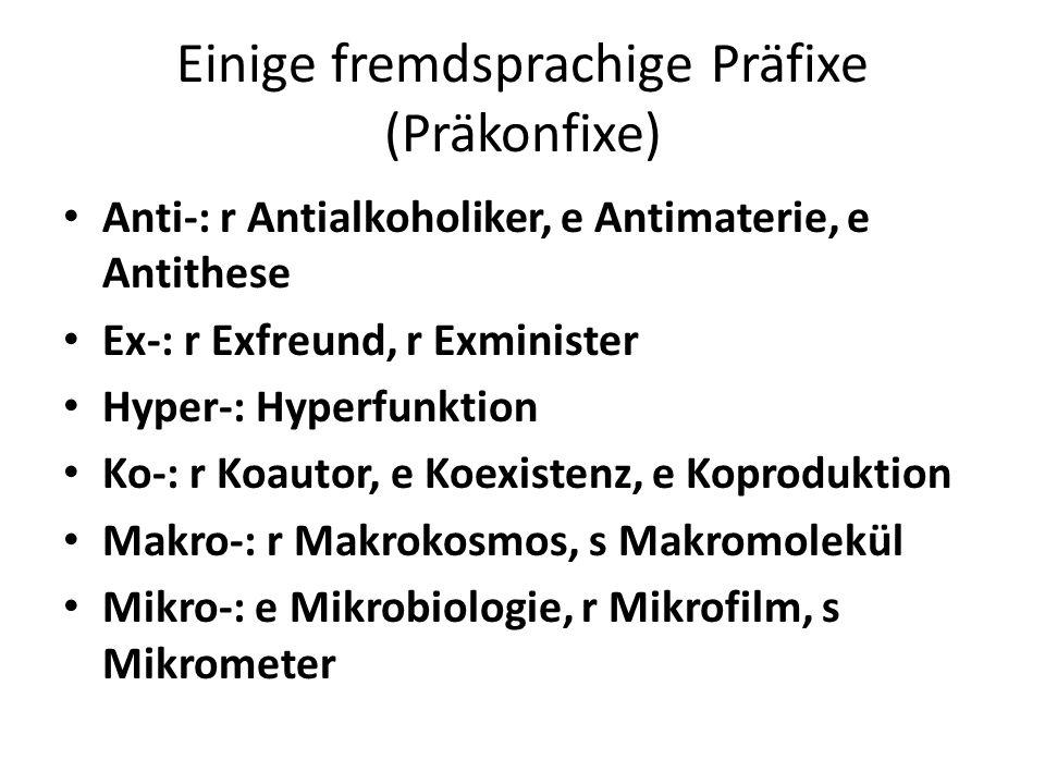 Einige fremdsprachige Präfixe (Präkonfixe) Anti-: r Antialkoholiker, e Antimaterie, e Antithese Ex-: r Exfreund, r Exminister Hyper-: Hyperfunktion Ko-: r Koautor, e Koexistenz, e Koproduktion Makro-: r Makrokosmos, s Makromolekül Mikro-: e Mikrobiologie, r Mikrofilm, s Mikrometer