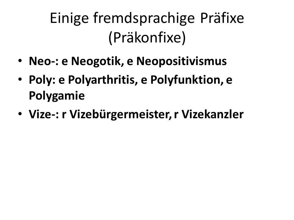 Einige fremdsprachige Präfixe (Präkonfixe) Neo-: e Neogotik, e Neopositivismus Poly: e Polyarthritis, e Polyfunktion, e Polygamie Vize-: r Vizebürgermeister, r Vizekanzler