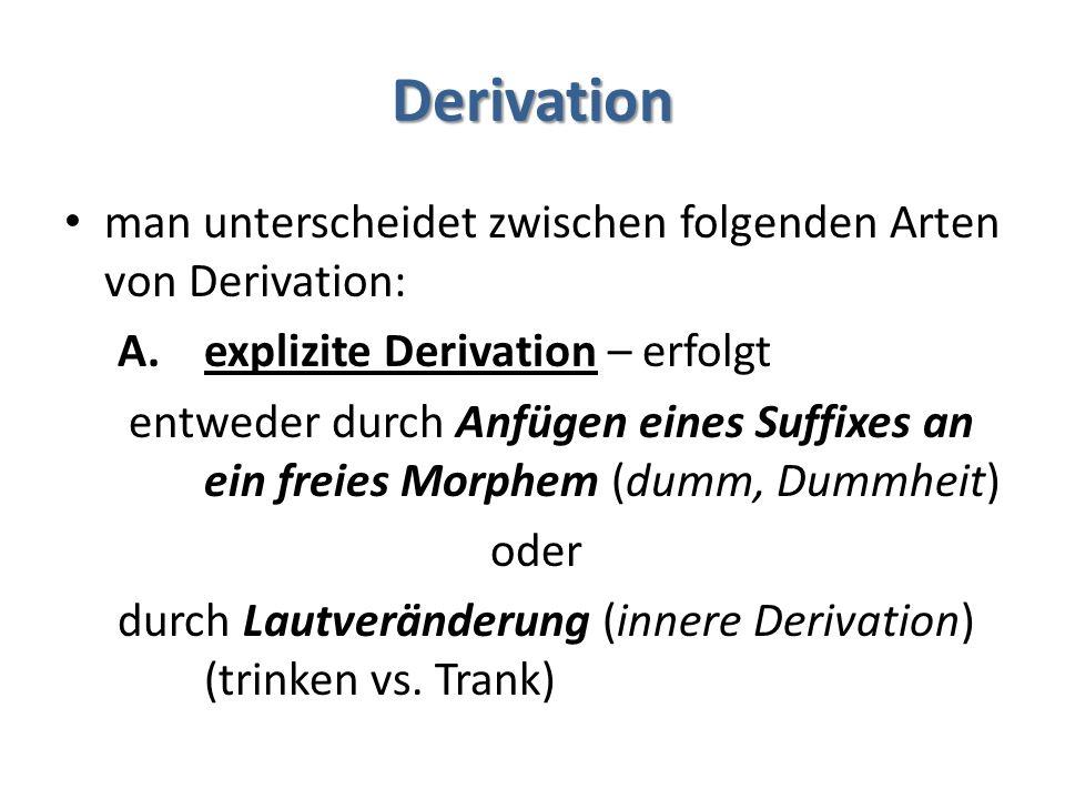 Derivation man unterscheidet zwischen folgenden Arten von Derivation: A.explizite Derivation – erfolgt entweder durch Anfügen eines Suffixes an ein freies Morphem (dumm, Dummheit) oder durch Lautveränderung (innere Derivation) (trinken vs.
