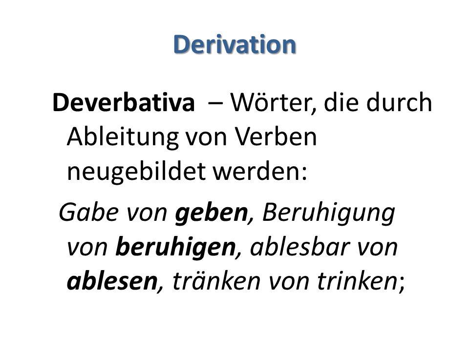 Derivation Deverbativa – Wörter, die durch Ableitung von Verben neugebildet werden: Gabe von geben, Beruhigung von beruhigen, ablesbar von ablesen, tränken von trinken;