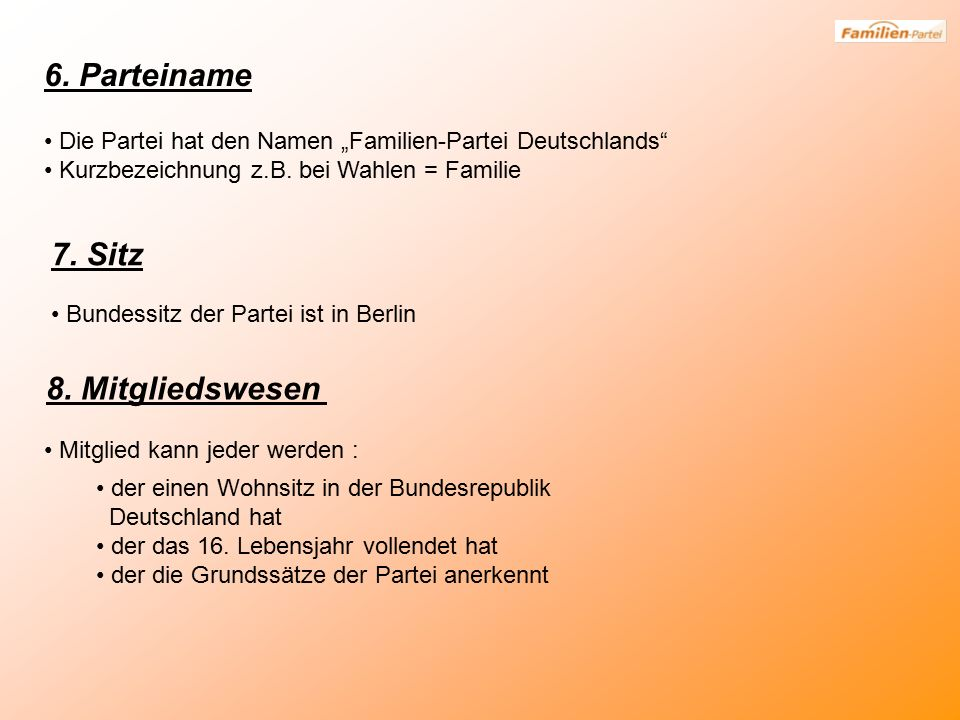 """6. Parteiname Die Partei hat den Namen """"Familien-Partei Deutschlands"""" Kurzbezeichnung z.B. bei Wahlen = Familie 7. Sitz Bundessitz der Partei ist in B"""