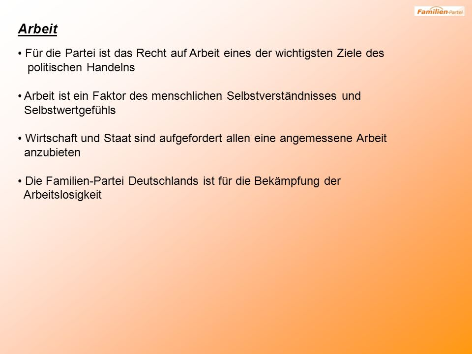 Arbeit Für die Partei ist das Recht auf Arbeit eines der wichtigsten Ziele des politischen Handelns Arbeit ist ein Faktor des menschlichen Selbstverständnisses und Selbstwertgefühls Wirtschaft und Staat sind aufgefordert allen eine angemessene Arbeit anzubieten Die Familien-Partei Deutschlands ist für die Bekämpfung der Arbeitslosigkeit