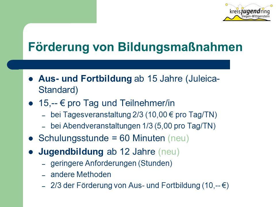 Förderung von Bildungsmaßnahmen Aus- und Fortbildung ab 15 Jahre (Juleica- Standard) 15,-- € pro Tag und Teilnehmer/in – bei Tagesveranstaltung 2/3 (10,00 € pro Tag/TN) – bei Abendveranstaltungen 1/3 (5,00 pro Tag/TN) Schulungsstunde = 60 Minuten (neu) Jugendbildung ab 12 Jahre (neu) – geringere Anforderungen (Stunden) – andere Methoden – 2/3 der Förderung von Aus- und Fortbildung (10,-- €)