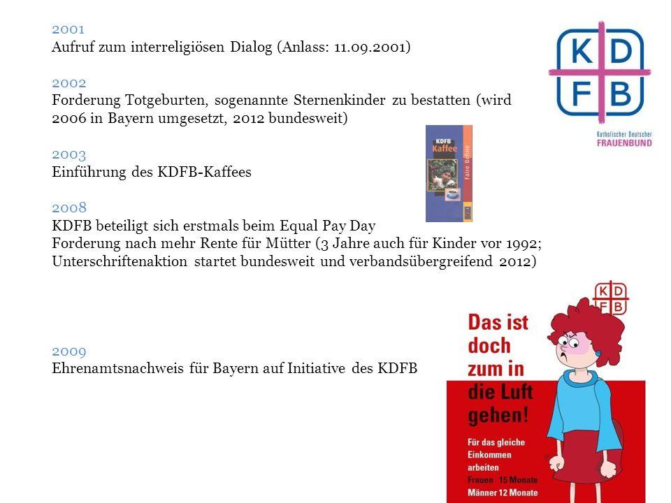 2001 Aufruf zum interreligiösen Dialog (Anlass: 11.09.2001) 2002 Forderung Totgeburten, sogenannte Sternenkinder zu bestatten (wird 2006 in Bayern umgesetzt, 2012 bundesweit) 2003 Einführung des KDFB-Kaffees 2008 KDFB beteiligt sich erstmals beim Equal Pay Day Forderung nach mehr Rente für Mütter (3 Jahre auch für Kinder vor 1992; Unterschriftenaktion startet bundesweit und verbandsübergreifend 2012) 2009 Ehrenamtsnachweis für Bayern auf Initiative des KDFB