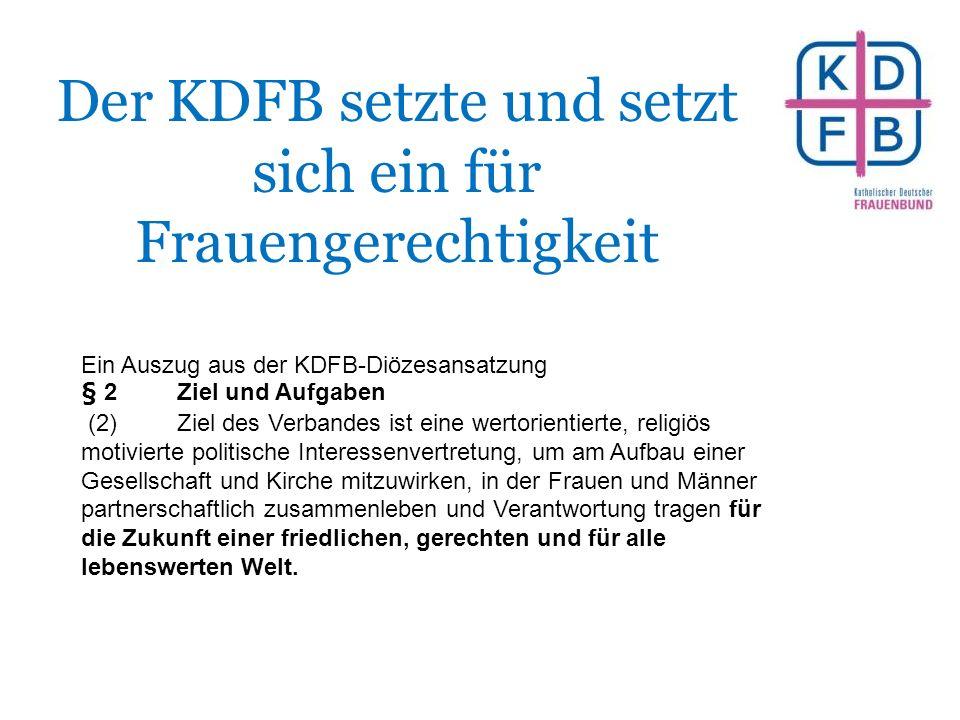 Der KDFB setzte und setzt sich ein für Frauengerechtigkeit Ein Auszug aus der KDFB-Diözesansatzung § 2Ziel und Aufgaben (2)Ziel des Verbandes ist eine