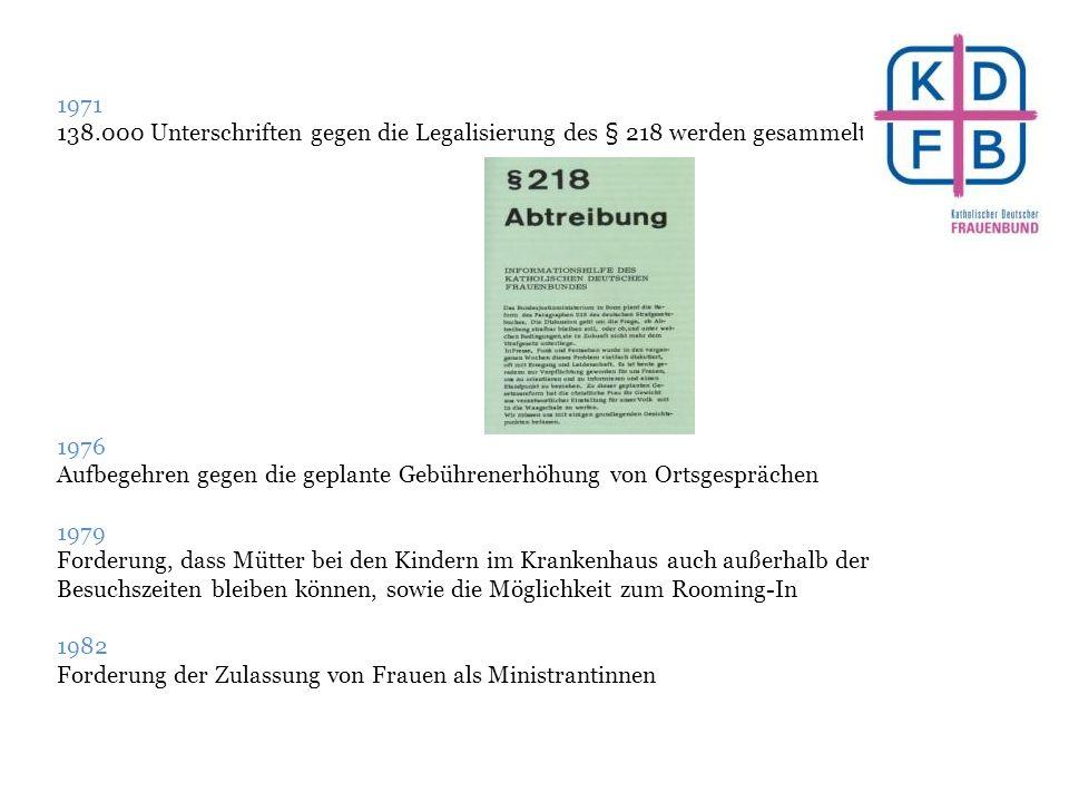 1971 138.000 Unterschriften gegen die Legalisierung des § 218 werden gesammelt 1976 Aufbegehren gegen die geplante Gebührenerhöhung von Ortsgesprächen 1979 Forderung, dass Mütter bei den Kindern im Krankenhaus auch außerhalb der Besuchszeiten bleiben können, sowie die Möglichkeit zum Rooming-In 1982 Forderung der Zulassung von Frauen als Ministrantinnen