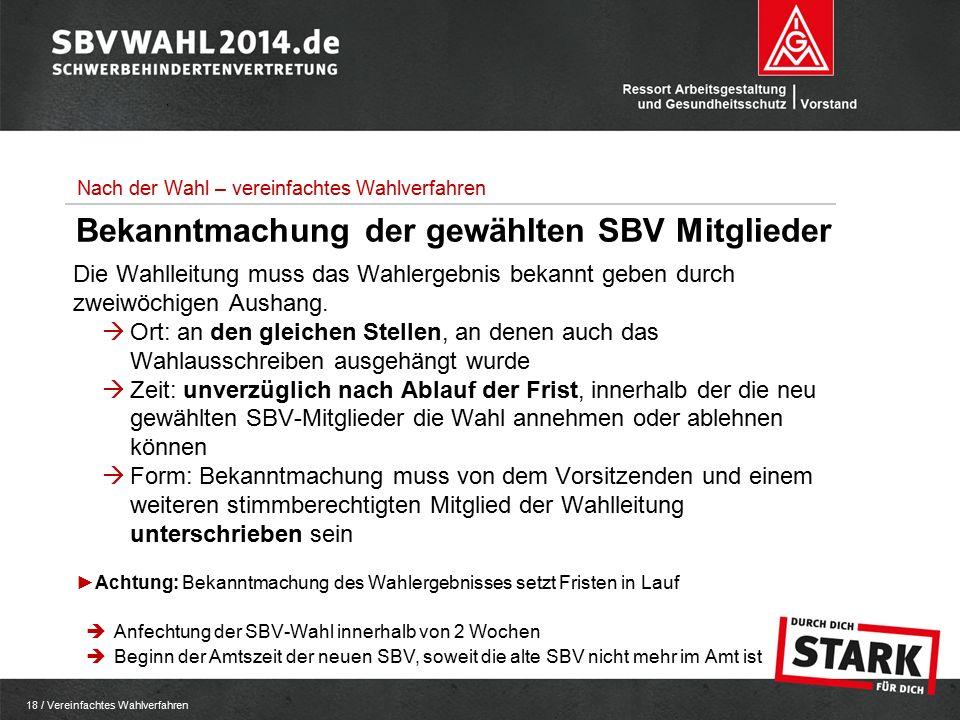 18 / Vereinfachtes Wahlverfahren Bekanntmachung der gewählten SBV Mitglieder Die Wahlleitung muss das Wahlergebnis bekannt geben durch zweiwöchigen Aushang.