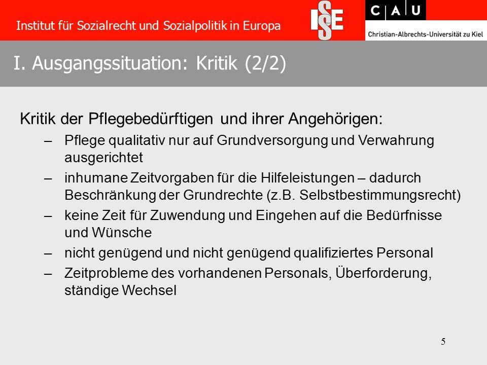 5 I. Ausgangssituation: Kritik (2/2) Institut für Sozialrecht und Sozialpolitik in Europa Kritik der Pflegebedürftigen und ihrer Angehörigen: –Pflege