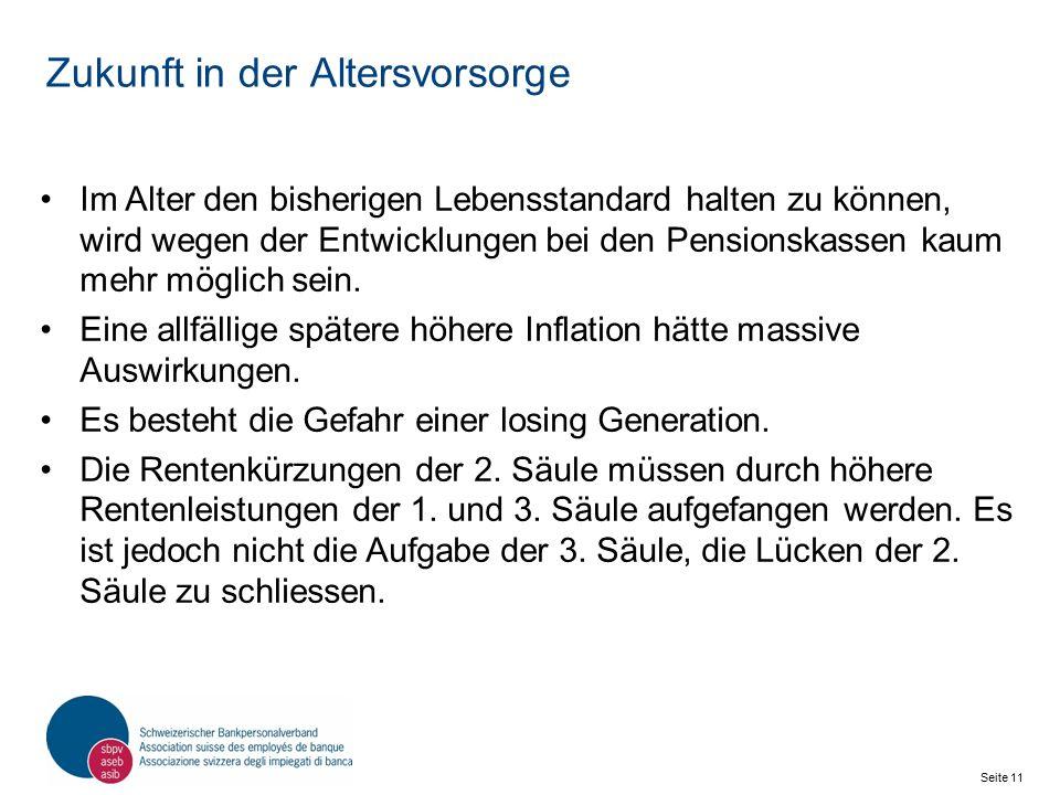 Seite 11 Schweizerischer Bankpersonalverband SBPV Zukunft in der Altersvorsorge Im Alter den bisherigen Lebensstandard halten zu können, wird wegen der Entwicklungen bei den Pensionskassen kaum mehr möglich sein.
