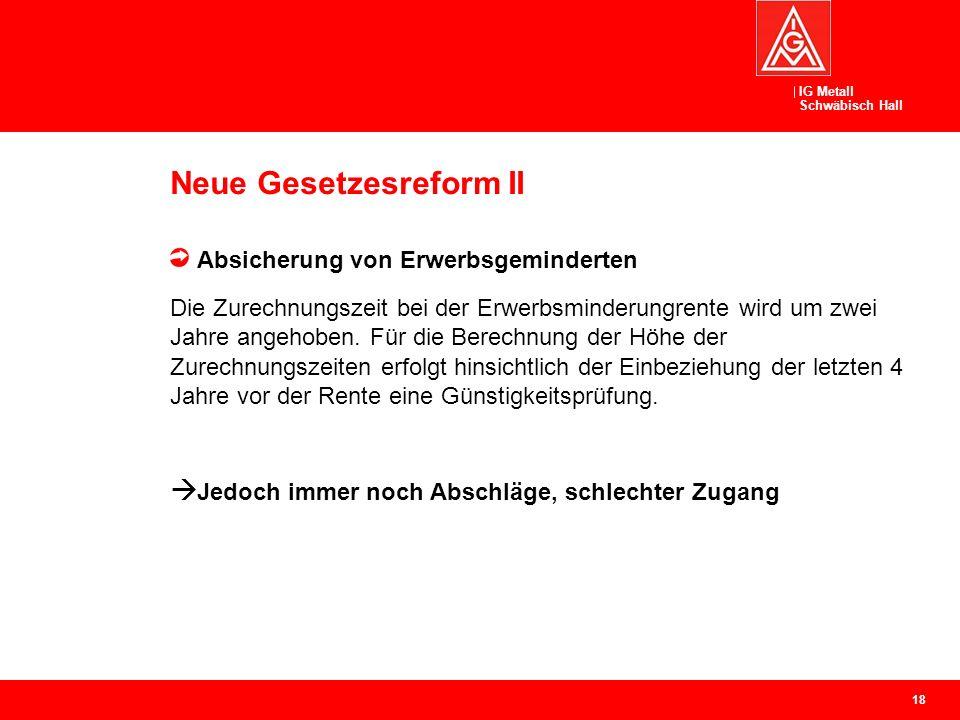 IG Metall Schwäbisch Hall Neue Gesetzesreform II Absicherung von Erwerbsgeminderten Die Zurechnungszeit bei der Erwerbsminderungrente wird um zwei Jahre angehoben.