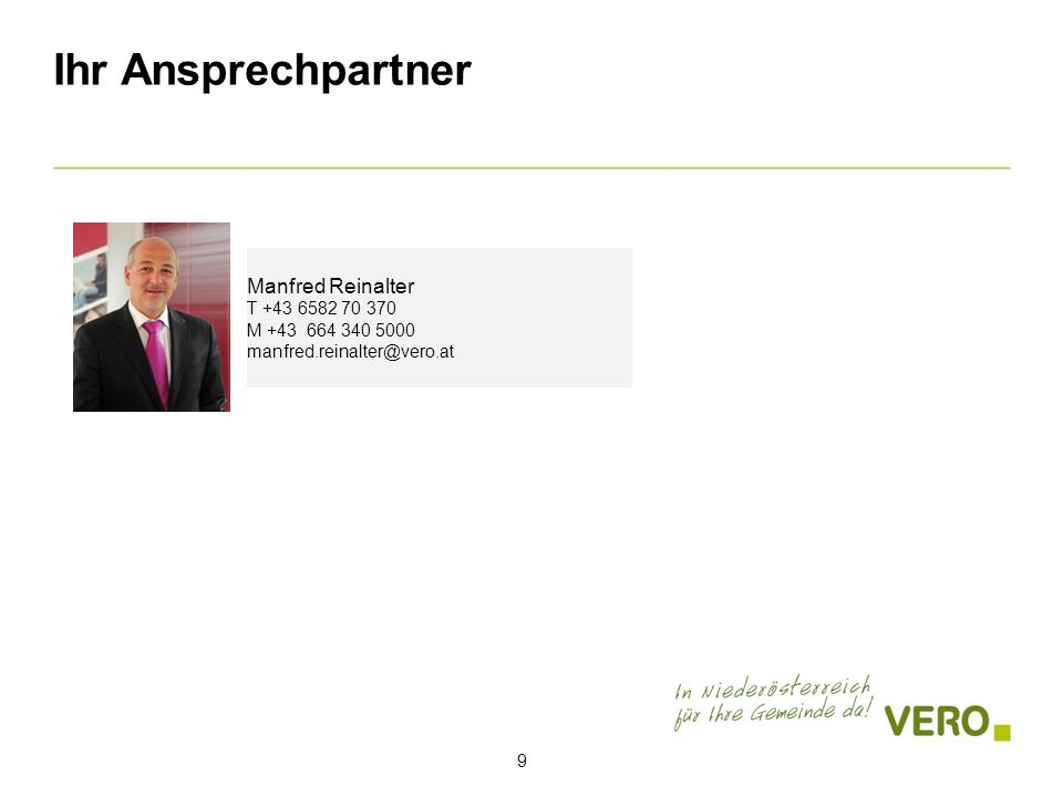 Ihr Ansprechpartner 9 Manfred Reinalter T +43 6582 70 370 M +43 664 340 5000 manfred.reinalter@vero.at