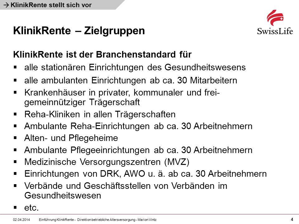 Einführung KlinikRente - Direktion betriebliche Altersversorgung - Marion Vintz 4 02.04.2014  KlinikRente – Zielgruppen KlinikRente stellt sich vor KlinikRente ist der Branchenstandard für  alle stationären Einrichtungen des Gesundheitswesens  alle ambulanten Einrichtungen ab ca.