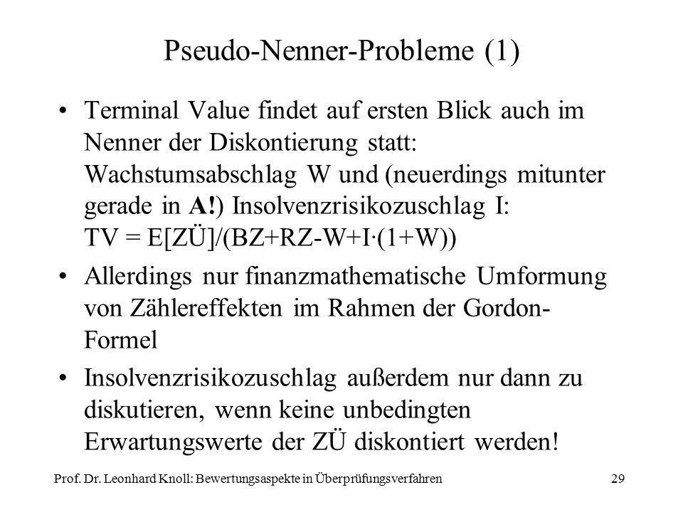 Pseudo-Nenner-Probleme (1) Terminal Value findet auf ersten Blick auch im Nenner der Diskontierung statt: Wachstumsabschlag W und (neuerdings mitunter gerade in A!) Insolvenzrisikozuschlag I: TV = E[ZÜ]/(BZ+RZ-W+I∙(1+W)) Allerdings nur finanzmathematische Umformung von Zählereffekten im Rahmen der Gordon- Formel Insolvenzrisikozuschlag außerdem nur dann zu diskutieren, wenn keine unbedingten Erwartungswerte der ZÜ diskontiert werden.