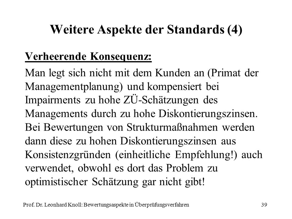 Weitere Aspekte der Standards (4) Verheerende Konsequenz: Man legt sich nicht mit dem Kunden an (Primat der Managementplanung) und kompensiert bei Impairments zu hohe ZÜ-Schätzungen des Managements durch zu hohe Diskontierungszinsen.